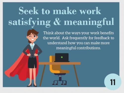 Stress Management Techniques 11. Seek to make work meaningful & satisfying. Think about the ways your work benefits the world. Ask frequently for feedback to understand how you can make more meaningful contributions.