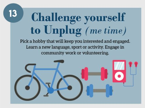 Stress Management Techniques 13. Challenge yourself to Unplug (me time). Pick a hobby that will keep you interested and engaged. Learn new language, sport or activity. Engage in community work or volunteering.