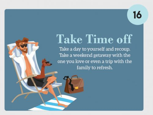 Stress Management Technique 16. Take Time off. Take a day to yourself and recoup. Take a weekend getaway with teh one you love or even a trip with the family to refresh.