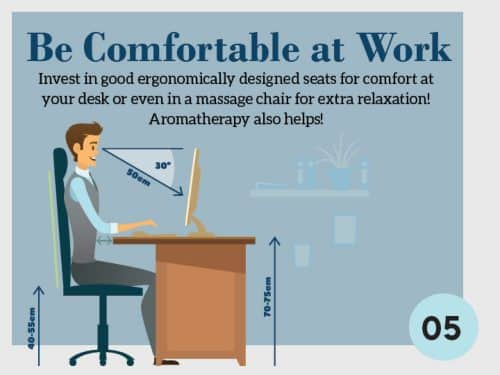 Stress Management Technique 5. Be Comfortable at Work. Invest in good ergonomically designed seats for comfort at your desk or even a massage chair for extra relaxation. Aromatherapy also helps.