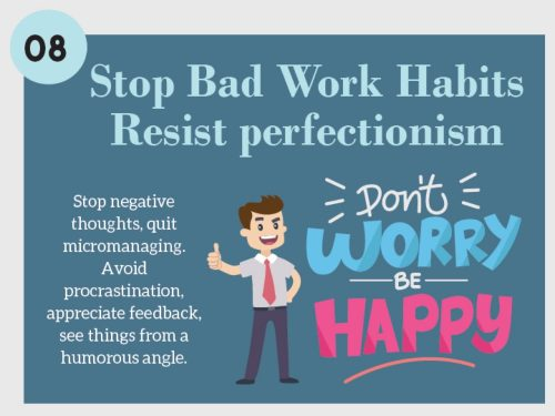 Stress Management Techniques 8. Stop Bad Work Habits. Resist Perfectionism. Stop negative thoughts, quit micromanaging. Avoid procrastination, appreciate feedback, see things from a humorous angle.